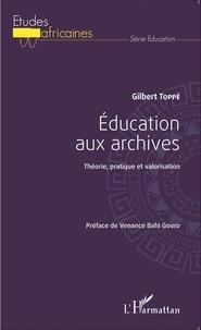 Gilbert Toppé - Education aux archives - Théorie, pratique et valorisation.