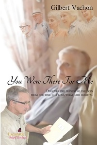 Gilbert Vachon - Vous étiez là pour moi  : You were there for me - Discover the flipside of the coin from her time in a Long-Term Care Hospital.