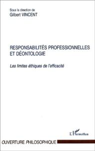 Gilbert Vincent et  Collectif - Responsabilités professionnelles et déontologie. - Les limites éthiques de l'efficacité.