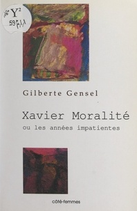 Gilberte Gensel - Xavier Moralité - Ou Les années impatientes.