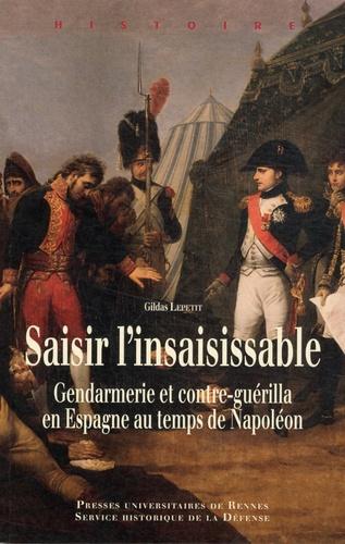 Gildas Lepetit - Saisir l'insaisissable - Gendarmerie et contre-guérilla en Espagne au temps de Napoléon.