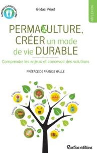 Gildas Véret et Francis Hallé - Permaculture, créer un mode de vie durable - Comprendre les enjeux et concevoir des solutions.