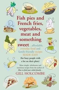 Gill Holcombe - Fish pies and French fries, Vegetables, Meat and Something Sweet - Affordable, everyday food and family-friendly recipes made easy.