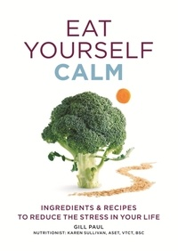 Gill Paul - Eat Yourself Calm - Ingredients & Recipes to Reduce the Stress in Your Life.