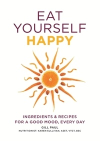 Gill Paul - Eat Yourself Happy - Ingredients & Recipes for a Good Mood, Every Day.