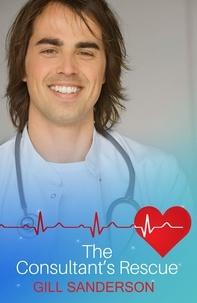 Gill Sanderson - The Consultant's Rescue - A Heartwarming Medical Romance.