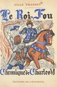 Gille Phabrey et Henri Dimpre - Le roi fou - Chronique du règne de Charles VI.