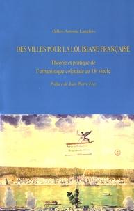 Gilles-Antoine Langlois - Des villes pour la Louisiane française - Théorie et pratique de l'urbanistique coloniale au 18e siècle.