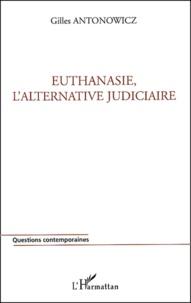 Gilles Antonowicz - Euthanasie, l'alternative judiciaire.