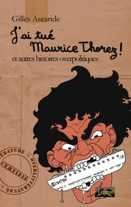 Gilles Ascaride - J'ai tué Maurice Thorez ! et autres histoires overpolitiques.