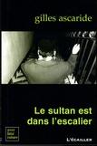 Gilles Ascaride - Le sultan est dans l'escalier.