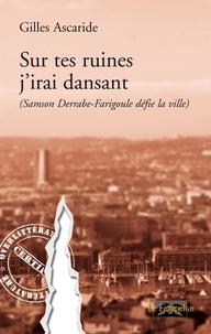 Gilles Ascaride - Sur tes ruines j'irai dansant - (Samson Derrabe-Farigoule défie la ville).
