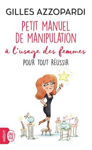 Petit manuel de manipulation à l'usage des femmes. Pour tout réussir