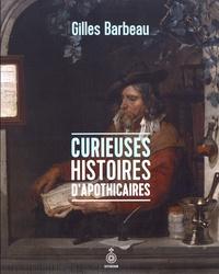 Gilles Barbeau - Curieuses histoires d'apothicaires.