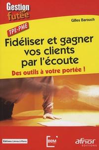 Gilles Barouch - Fidéliser et gagner vos clients par l'écoute - Des outils à votre portée ! TPE-PME.