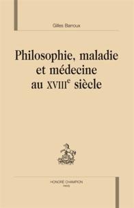 Gilles Barroux - Philosophie, maladie et médecine au XVIIIe siècle.