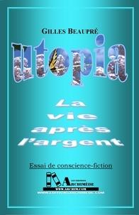 Gilles Beaupré et Pierre M. Gay - UTOPIA - La vie après l'Argent - Essai de conscience-fiction.