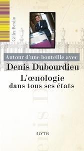 Gilles Berdin - Autour d'une bouteille avec Denis Dubourdieu - L'oenologie dans tous ses états.
