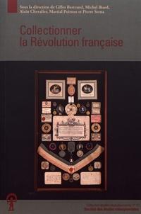 Gilles Bertrand et Michel Biard - Collectionner la Révolution française.