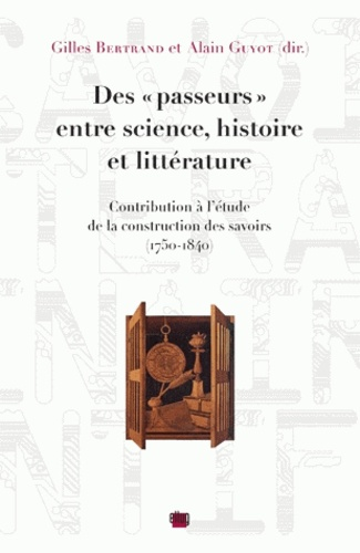 """Des """"passeurs"""" entre science, histoire et littérature. Contribution à l'étude de la construction des savoirs (1750-1840)"""
