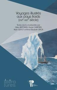 Gilles Bertrand et Daniel Chartier - Voyages illustrés aux pays froids (XVIe-XIXe siècle) - De l'invention de l'imprimerie à celle de la photographie.