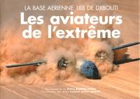 Gilles Bordes-Pagès et Julien Sabéné - Les aviateurs de l'extrême - La base aérienne 188 de Djibouti.