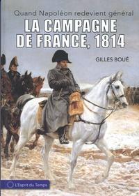 Gilles Boué - 1814, l'armée impériale de la campagne de France - Quand Napoléon redevient général.