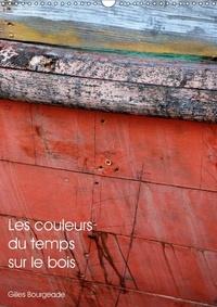 Gilles Bourgeade - Les couleurs du temps sur le bois (Calendrier mural 2017 DIN A3 vertical) - Le temps qui passe crée des ouvres d'art. (Calendrier mensuel, 14 Pages ).