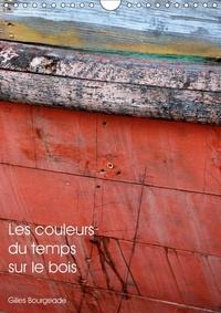 Gilles Bourgeade - Les couleurs du temps sur le bois (Calendrier mural 2017 DIN A4 vertical) - Le temps qui passe crée des ouvres d'art. (Calendrier mensuel, 14 Pages ).