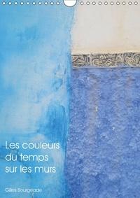 Gilles Bourgeade - Les couleurs du temps sur les murs (Calendrier mural 2017 DIN A4 vertical) - Le temps qui passe crée des ouvres d'art. (Calendrier mensuel, 14 Pages ).