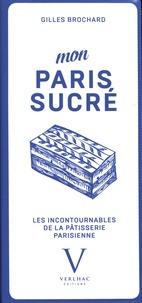 Gilles Brochard - Mon Paris sucré - Les incontournables de la pâtisserie parisienne.