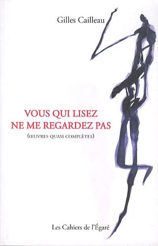 Gilles Cailleau - Vous qui lisez ne me regardez pas (oeuvres quasi complètes).