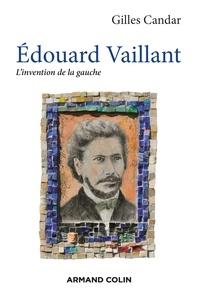 Gilles Candar - Edouard Vaillant - L'invention de la gauche.