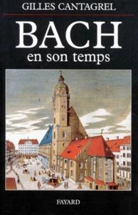 Gilles Cantagrel - Bach en son temps - Documents de J.S. Bach, de ses contemporains et de divers témoins du XVIIIe siècle, suivis de la première biographie sur le compositeur publiée par J.N. Forkel en 1802.