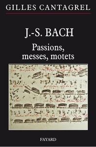 Gilles Cantagrel - J.-S. Bach : Passions, messes, motets.