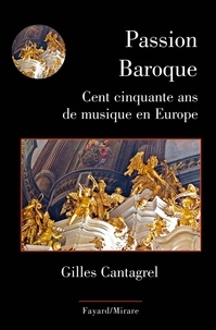 Gilles Cantagrel - Passions baroques - Cent cinquante ans de musique en Europe.