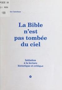 Gilles Castelnau - La Bible n'est pas tombée du ciel - Initiation à la lecture historique et critique.