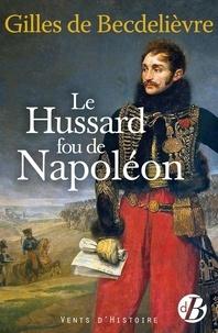 Gilles de Becdelièvre - Le hussard fou de Napoléon.
