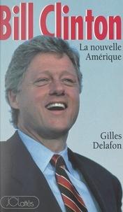 Gilles Delafon - Bill Clinton - La nouvelle Amérique.