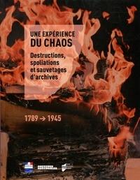 Gilles Désiré et Yann Potin - Une expérience du chaos - Destructions, spoliations et sauvetages d'archives (1789-1945).