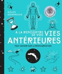Gilles Diederichs - A la rencontre de vos vies antérieures - Tout savoir sur la réincarnation.