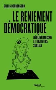 Gilles Dorronsoro - Le reniement démocratique - Néolibéralisme et injustice sociale.