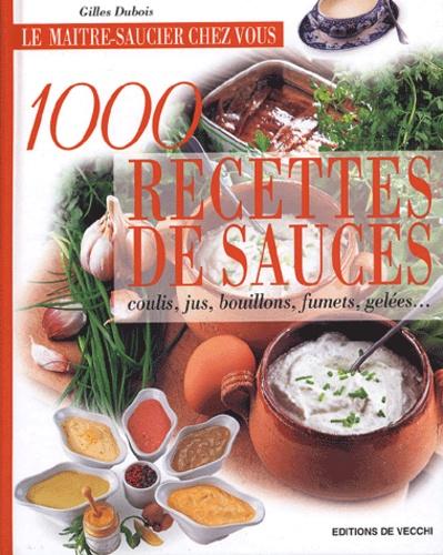 Gilles Dubois - 1000 recettes de sauces - Coulis, jus, bouillons, fumets, gelées....