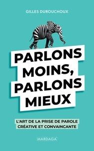 Gilles Durouchoux - Parlons moins, parlons mieux - L'art de la prise de parole créative et convaincante.