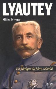 Gilles Ferragu - Lyautey - La fabrique du héros colonial.
