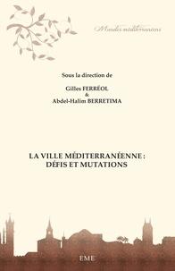 Gilles Ferréol et Abdel-Halim Berretima - La ville méditerranéenne : défis et mutations.
