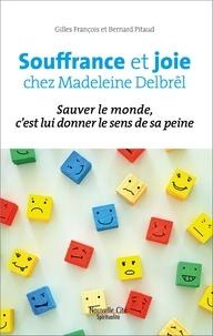 Gilles François et Bernard Pitaud - Souffrance et joie chez Madeleine Delbrêl - Sauver le monde, c'est lui donner le sens de sa peine.