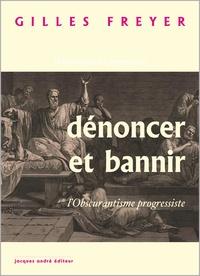 Gilles Freyer - Dénoncer et bannir - L'obscurantisme progressiste.