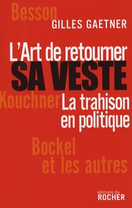 Gilles Gaetner - L'Art de retourner sa veste - La trahison en politique.