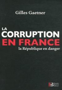 Gilles Gaetner - La corruption en France - La République en danger.